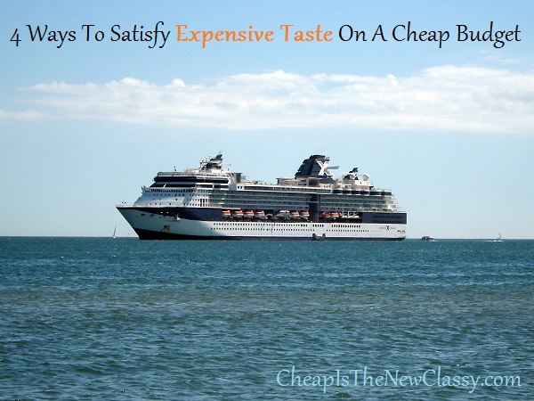 4 Ways To Satisfy Expensive Taste On A Cheap Budget